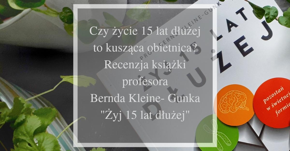 """Czy życie 15 lat dłużej to kusząca obietnica? Recenzja książki profesora Bernda Kleine- Gunka """"Żyj 15 lat dłużej"""""""