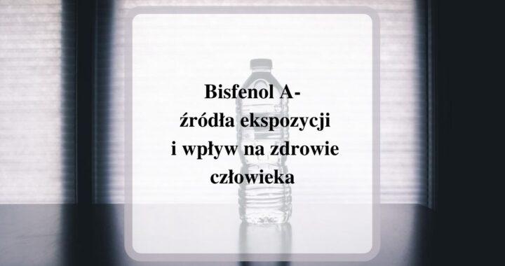 Bisfenol A- źródła ekspozycji i wpływ na zdrowie człowieka